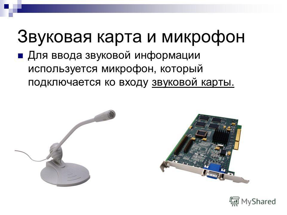 Звуковая карта и микрофон Для ввода звуковой информации используется микрофон, который подключается ко входу звуковой карты.