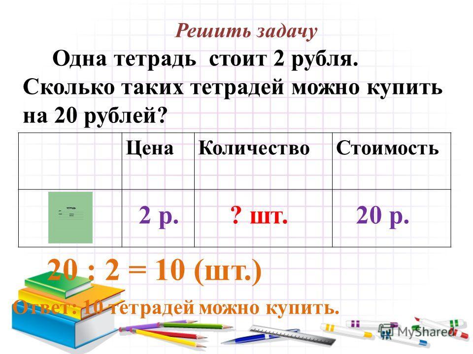 Решить задачу Одна тетрадь стоит 2 рубля. Сколько таких тетрадей можно купить на 20 рублей? 20 : 2 = 10 (шт.) Ответ: 10 тетрадей можно купить. ЦенаКоличествоСтоимость 2 р.20 р.? шт.