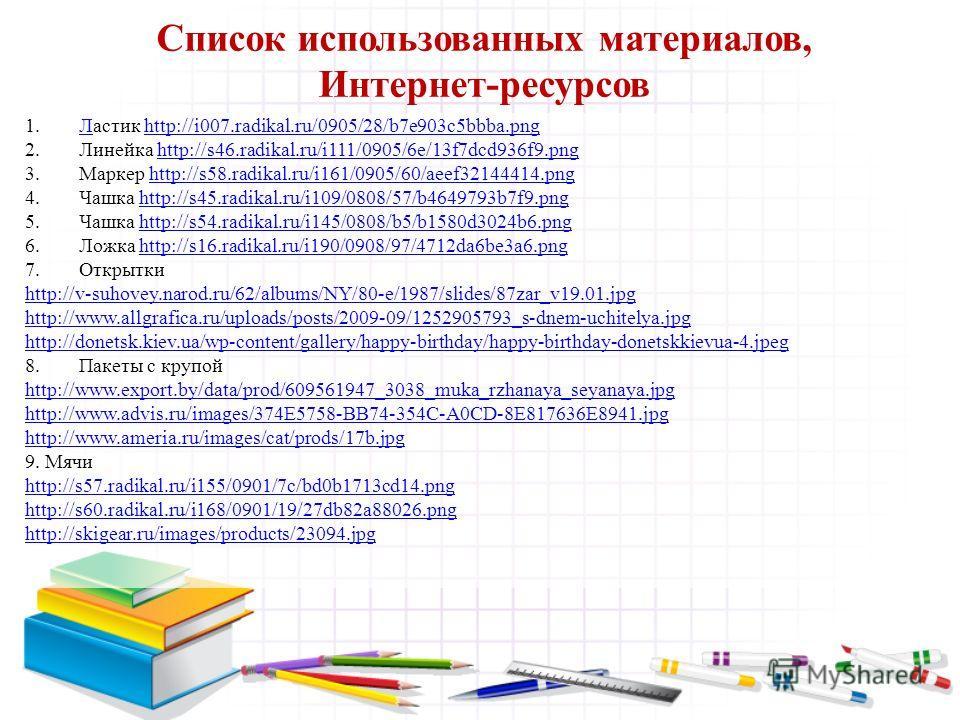 Список использованных материалов, Интернет-ресурсов 1.Ластик http://i007.radikal.ru/0905/28/b7e903c5bbba.pngЛhttp://i007.radikal.ru/0905/28/b7e903c5bbba.png 2.Линейка http://s46.radikal.ru/i111/0905/6e/13f7dcd936f9.pnghttp://s46.radikal.ru/i111/0905/