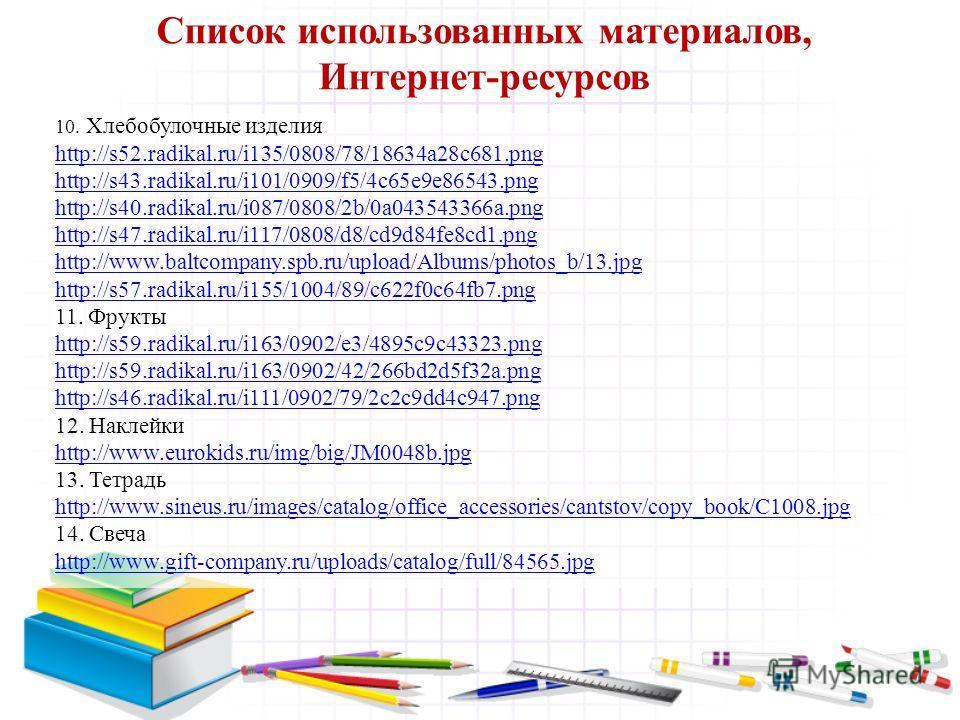 Список использованных материалов, Интернет-ресурсов 10. Хлебобулочные изделия http://s52.radikal.ru/i135/0808/78/18634a28c681.png http://s43.radikal.ru/i101/0909/f5/4c65e9e86543.png http://s40.radikal.ru/i087/0808/2b/0a043543366a.png http://s47.radik