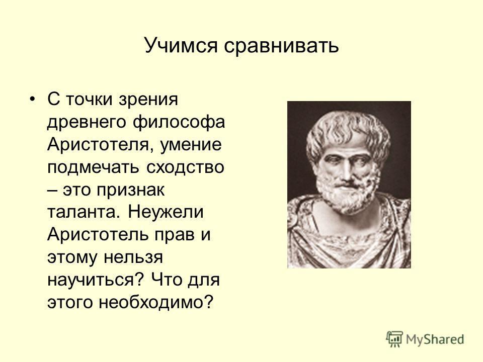 Учимся сравнивать С точки зрения древнего философа Аристотеля, умение подмечать сходство – это признак таланта. Неужели Аристотель прав и этому нельзя научиться? Что для этого необходимо?