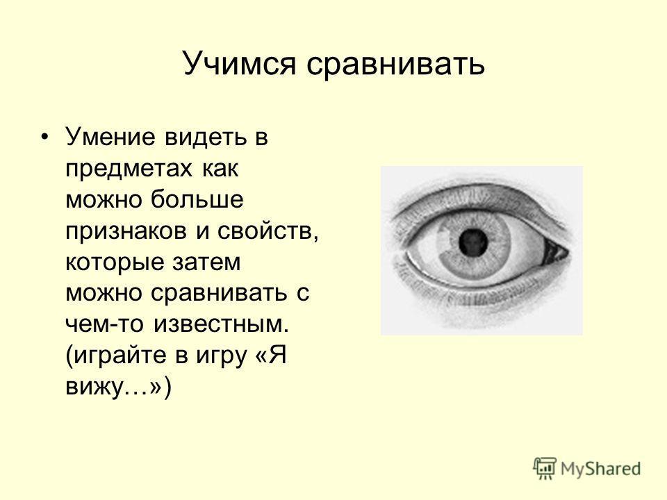 Учимся сравнивать Умение видеть в предметах как можно больше признаков и свойств, которые затем можно сравнивать с чем-то известным. (играйте в игру «Я вижу…»)
