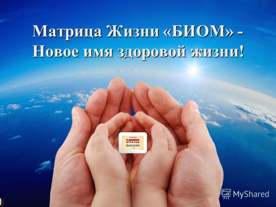 Матрица Жизни «БИОМ» - Новое имя здоровой жизни!
