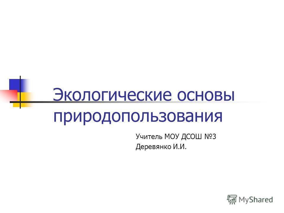 Экологические основы природопользования Учитель МОУ ДСОШ 3 Деревянко И.И.