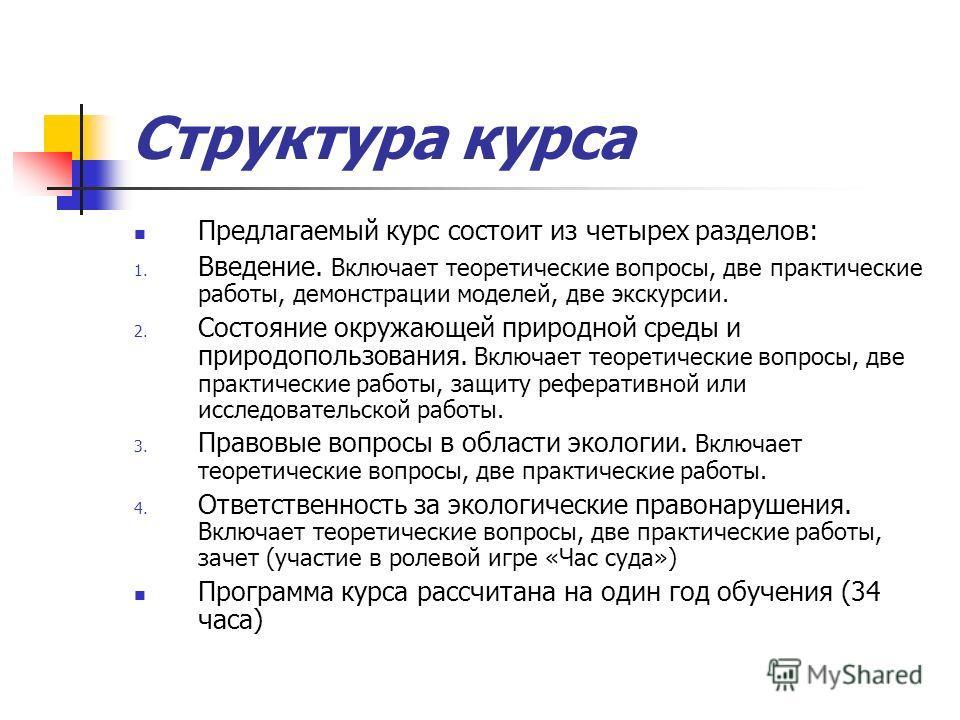 Структура курса Предлагаемый курс состоит из четырех разделов: 1. Введение. Включает теоретические вопросы, две практические работы, демонстрации моделей, две экскурсии. 2. Состояние окружающей природной среды и природопользования. Включает теоретиче