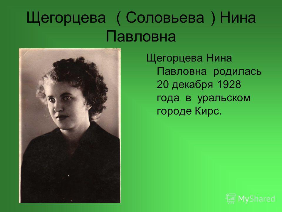 Щегорцева ( Соловьева ) Нина Павловна Щегорцева Нина Павловна родилась 20 декабря 1928 года в уральском городе Кирс.