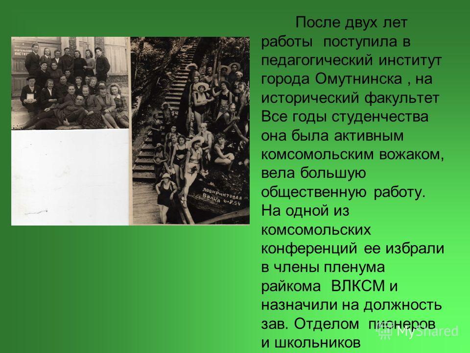 После двух лет работы поступила в педагогический институт города Омутнинска, на исторический факультет Все годы студенчества она была активным комсомольским вожаком, вела большую общественную работу. На одной из комсомольских конференций ее избрали в