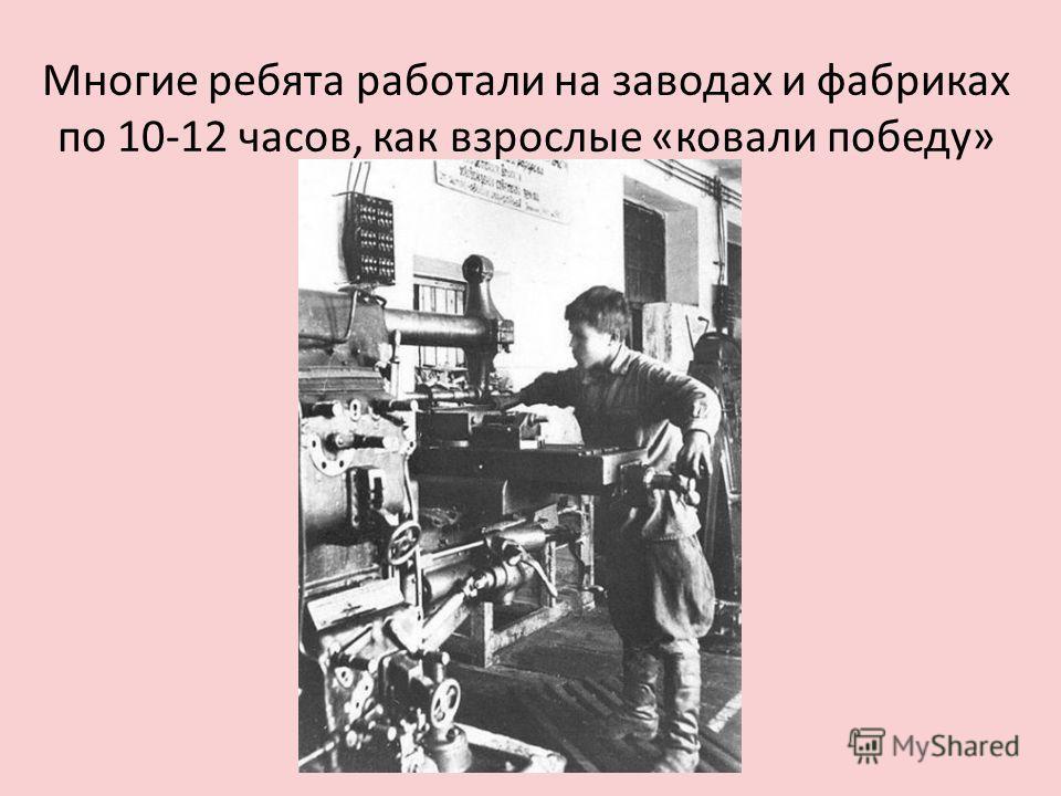 Многие ребята работали на заводах и фабриках по 10-12 часов, как взрослые «ковали победу»