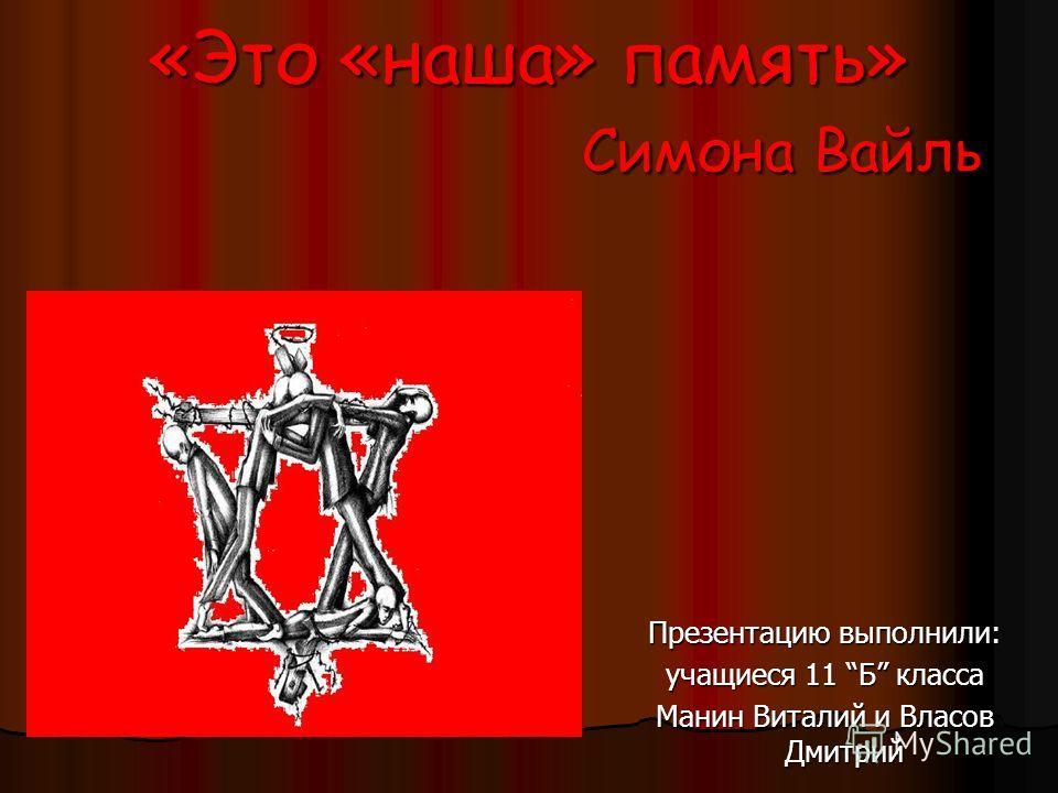 «Это «наша» память» Симона Вайль Презентацию выполнили: учащиеся 11 Б класса Манин Виталий и Власов Дмитрий