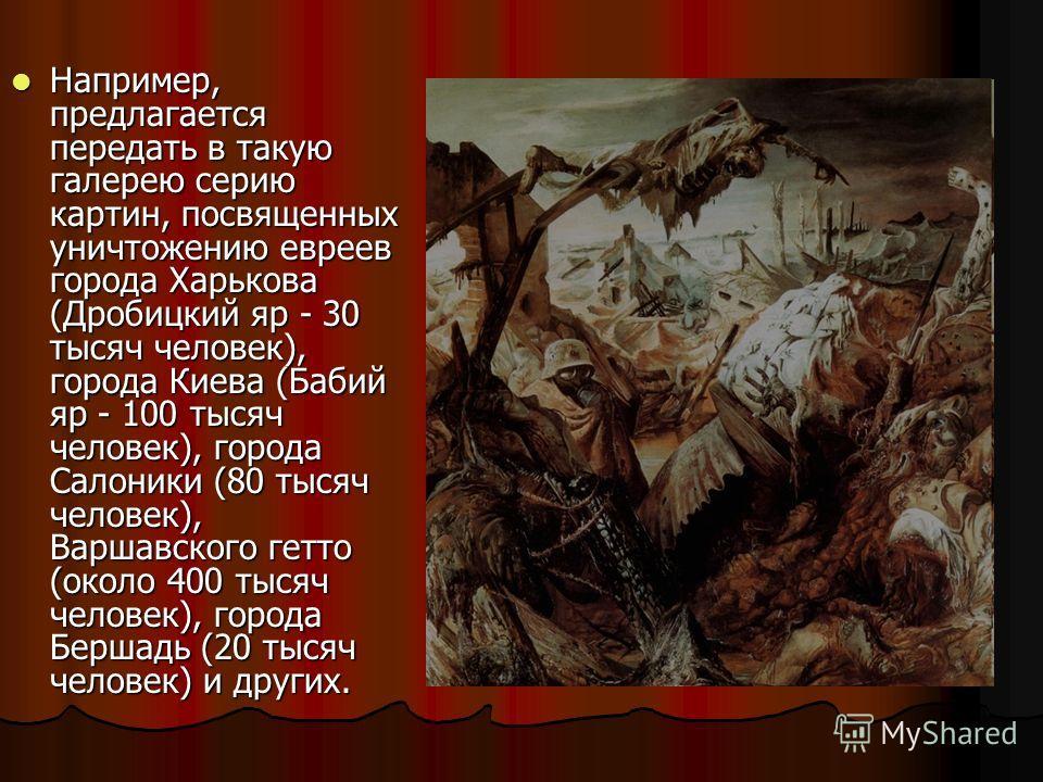 Например, предлагается передать в такую галерею серию картин, посвященных уничтожению евреев города Харькова (Дробицкий яр - 30 тысяч человек), города Киева (Бабий яр - 100 тысяч человек), города Салоники (80 тысяч человек), Варшавского гетто (около