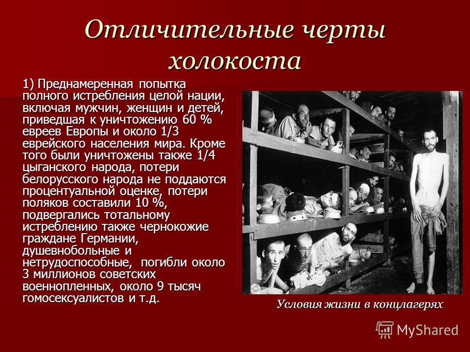 Отличительные черты холокоста 1) Преднамеренная попытка полного истребления целой нации, включая мужчин, женщин и детей, приведшая к уничтожению 60 % евреев Европы и около 1/3 еврейского населения мира. Кроме того были уничтожены также 1/4 цыганского