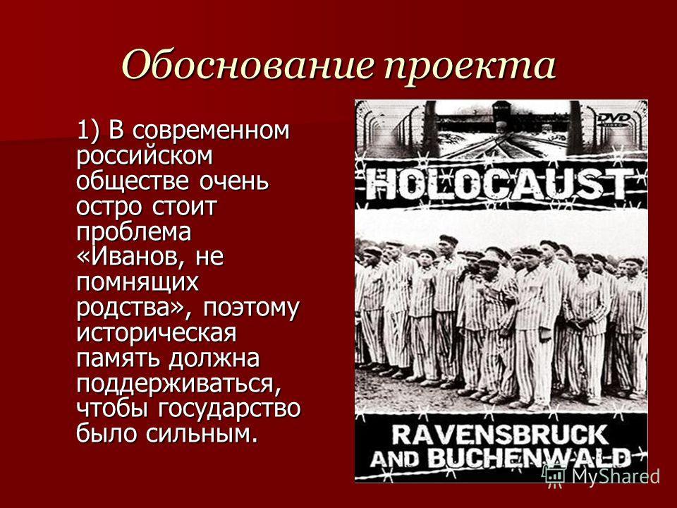 Обоснование проекта 1) В современном российском обществе очень остро стоит проблема «Иванов, не помнящих родства», поэтому историческая память должна поддерживаться, чтобы государство было сильным.