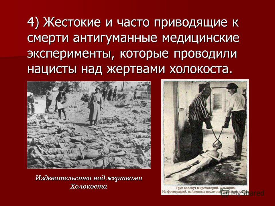 4) Жестокие и часто приводящие к смерти антигуманные медицинские эксперименты, которые проводили нацисты над жертвами холокоста. Издевательства над жертвами Холокоста