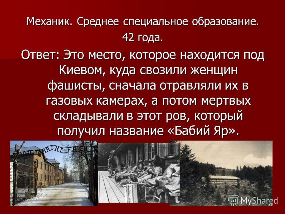Механик. Среднее специальное образование. 42 года. Ответ: Это место, которое находится под Киевом, куда свозили женщин фашисты, сначала отравляли их в газовых камерах, а потом мертвых складывали в этот ров, который получил название «Бабий Яр».