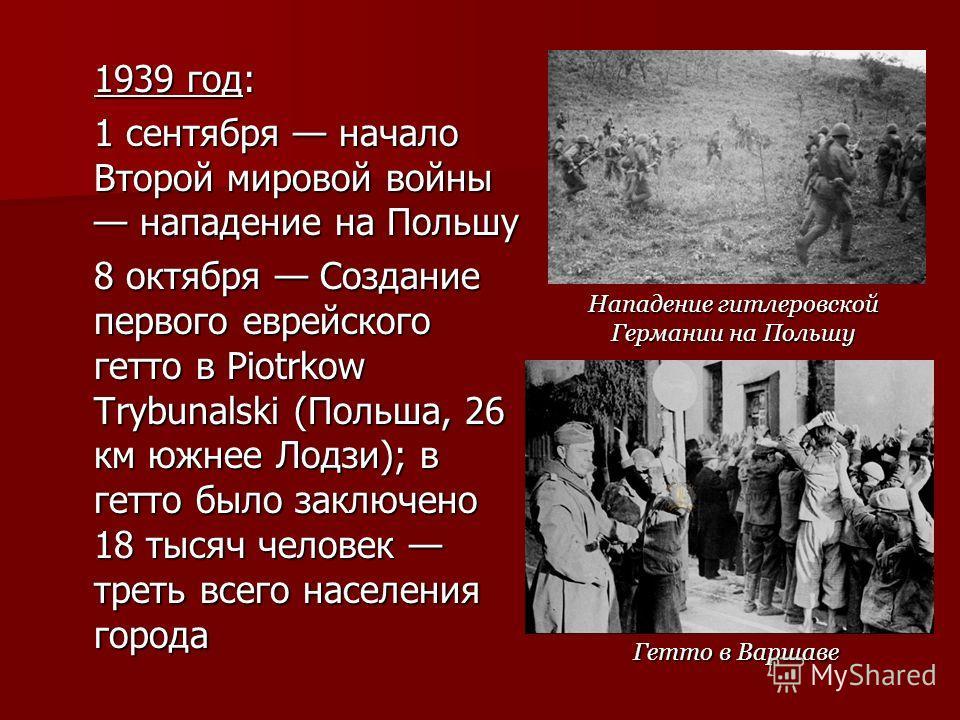 1939 год: 1 сентября начало Второй мировой войны нападение на Польшу 8 октября Создание первого еврейского гетто в Piotrkow Trybunalski (Польша, 26 км южнее Лодзи); в гетто было заключено 18 тысяч человек треть всего населения города Гетто в Варшаве