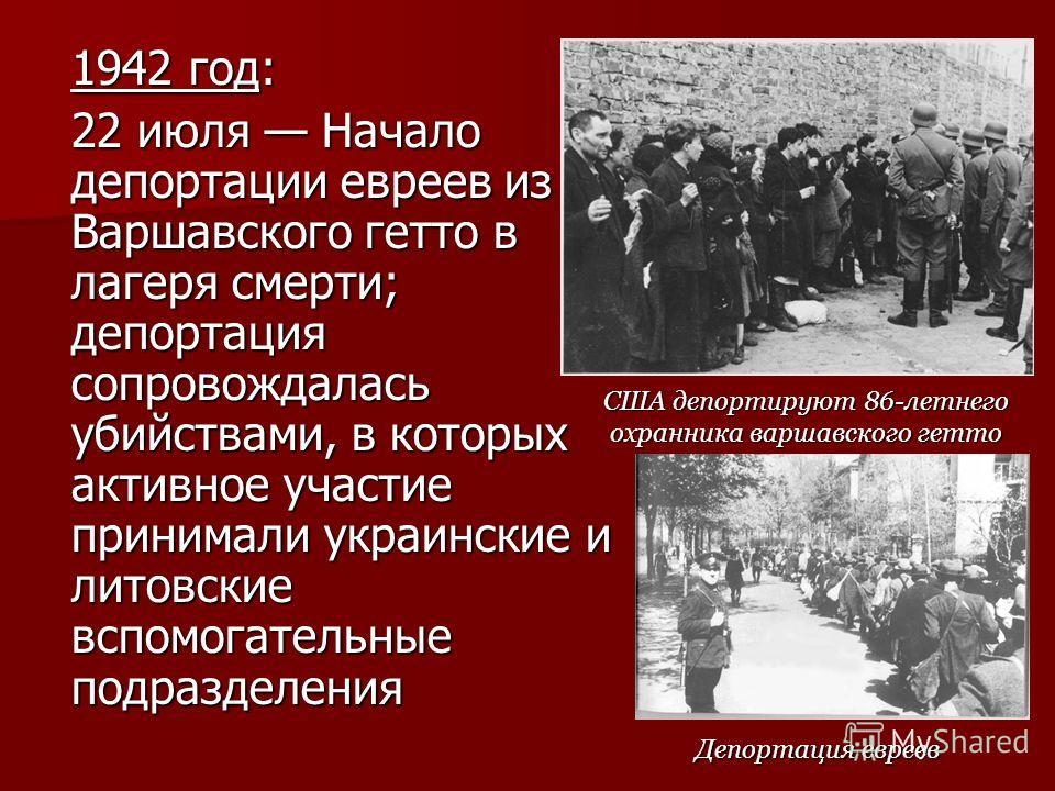 1942 год: 22 июля Начало депортации евреев из Варшавского гетто в лагеря смерти; депортация сопровождалась убийствами, в которых активное участие принимали украинские и литовские вспомогательные подразделения США депортируют 86-летнего охранника варш