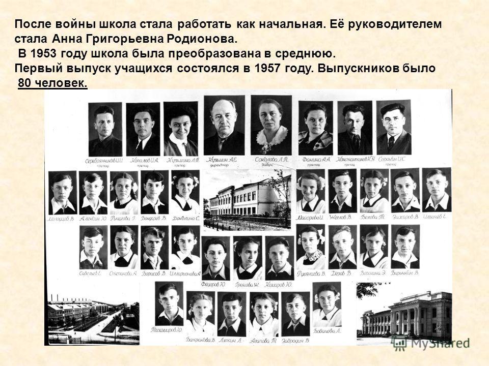 После войны школа стала работать как начальная. Её руководителем стала Анна Григорьевна Родионова. В 1953 году школа была преобразована в среднюю. Первый выпуск учащихся состоялся в 1957 году. Выпускников было 80 человек.