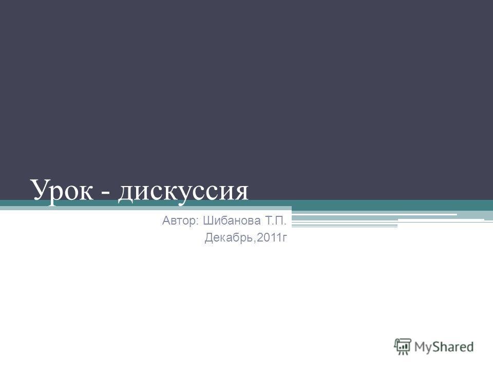 Урок - дискуссия Автор: Шибанова Т.П. Декабрь,2011г