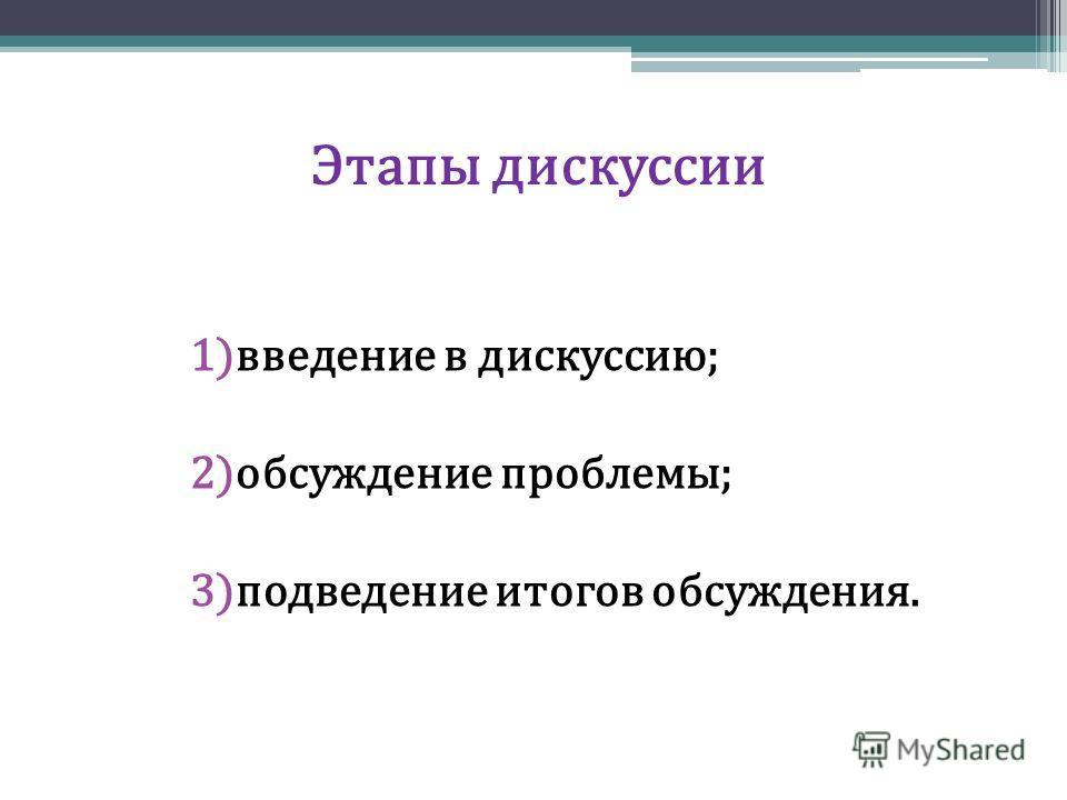 Этапы дискуссии 1)введение в дискуссию; 2)обсуждение проблемы; 3)подведение итогов обсуждения.