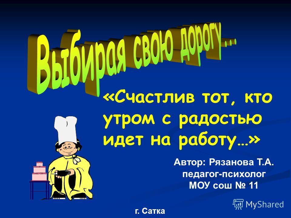 «Счастлив тот, кто утром с радостью идет на работу…» Автор: Рязанова Т.А. педагог-психолог МОУ сош 11 г. Сатка