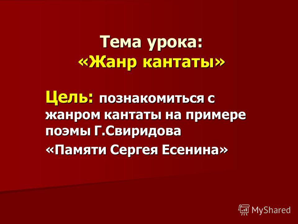 Тема урока: «Жанр кантаты» Цель: познакомиться с жанром кантаты на примере поэмы Г.Свиридова «Памяти Сергея Есенина»
