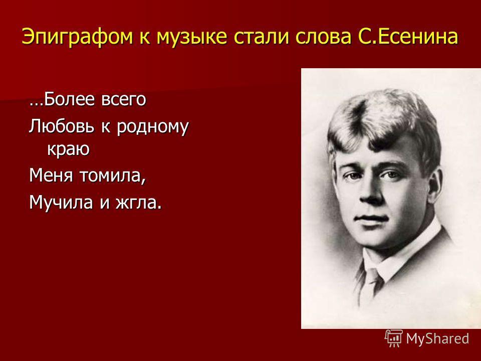 Эпиграфом к музыке стали слова С.Есенина …Более всего Любовь к родному краю Меня томила, Мучила и жгла.