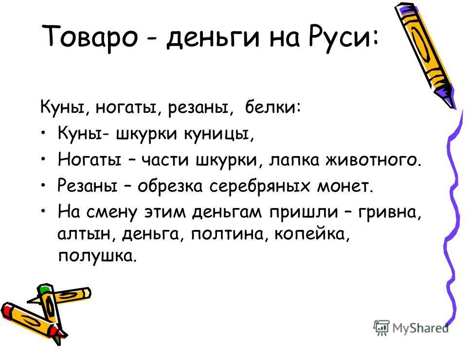Товаро - деньги на Руси: Куны, ногаты, резаны, белки: Куны- шкурки куницы, Ногаты – части шкурки, лапка животного. Резаны – обрезка серебряных монет. На смену этим деньгам пришли – гривна, алтын, деньга, полтина, копейка, полушка.