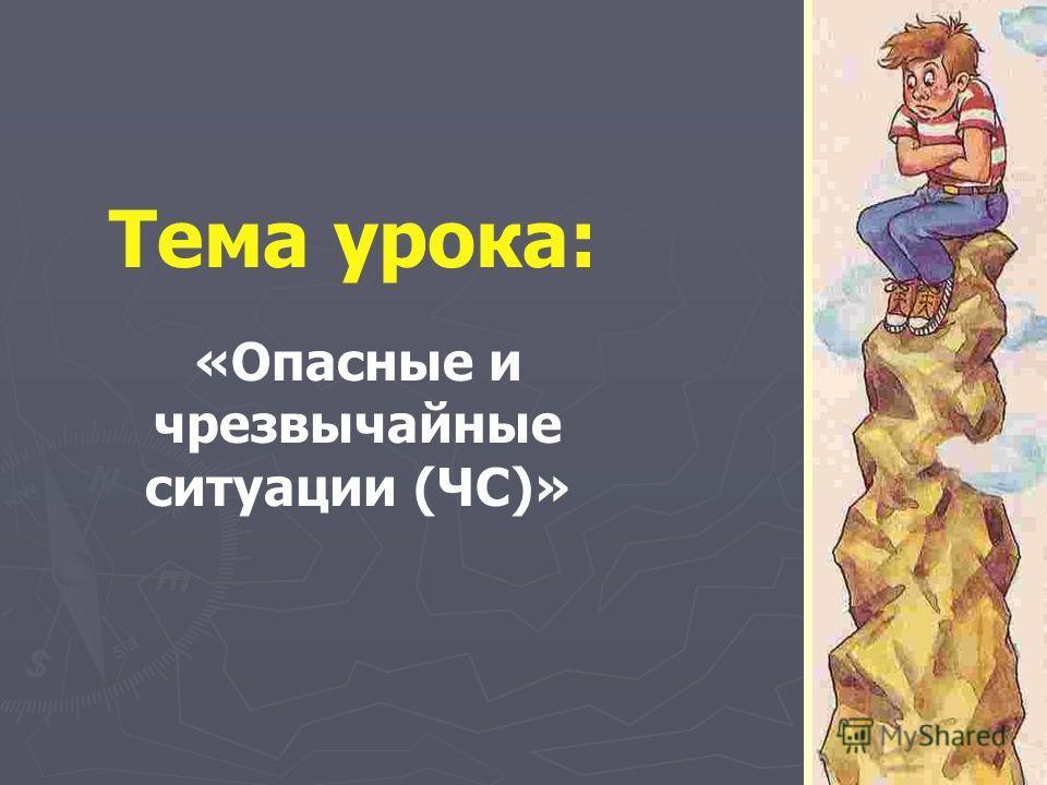 Тема урока: «Опасные и чрезвычайные ситуации (ЧС)»