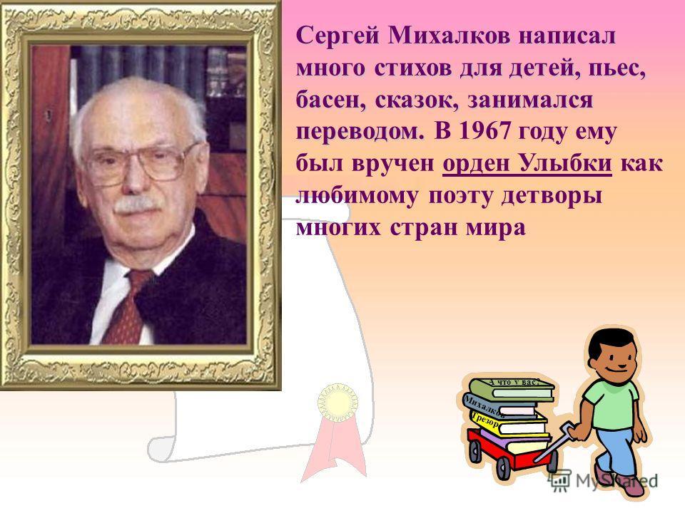 Сергей Михалков написал много стихов для детей, пьес, басен, сказок, занимался переводом. Сергей Михалков написал много стихов для детей, пьес, басен, сказок, занимался переводом. В 1967 году ему был вручен орден Улыбки как любимому поэту детворы мно