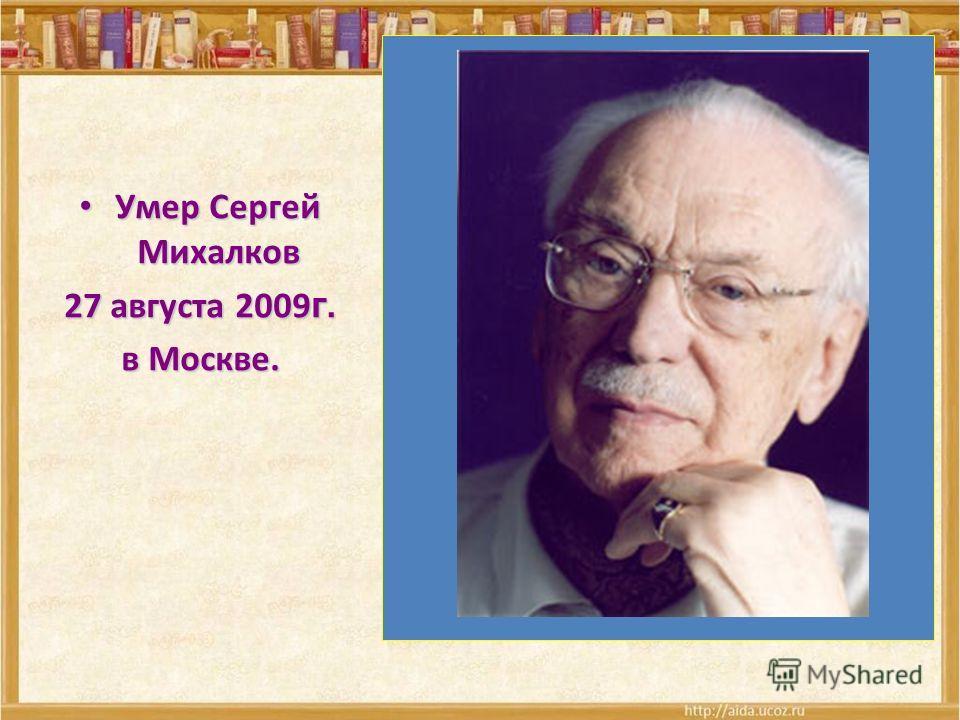 Умер Сергей Михалков Умер Сергей Михалков 27 августа 2009 г. в Москве.