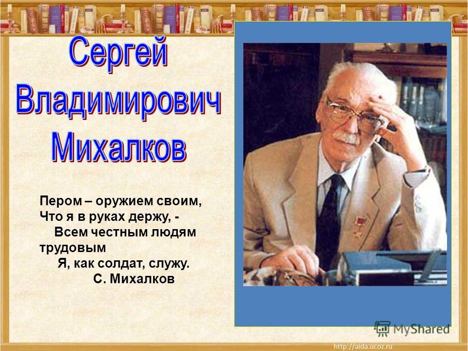 Пером – оружием своим, Что я в руках держу, - Всем честным людям трудовым Я, как солдат, служу. С. Михалков