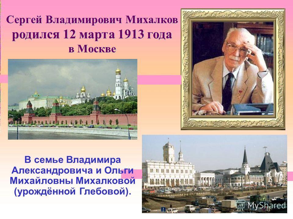 Сергей Владимирович Михалков родился 12 марта 1913 года в Москве В семье Владимира Александровича и Ольги Михайловны Михалковой (урождённой Глебовой).