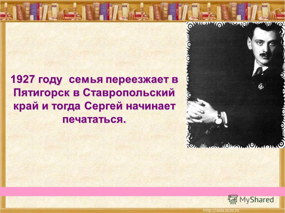 1927 году семья переезжает в Пятигорскв Ставропольский край и тогда Сергей начинает печататься. 1927 году семья переезжает в Пятигорск в Ставропольский край и тогда Сергей начинает печататься.