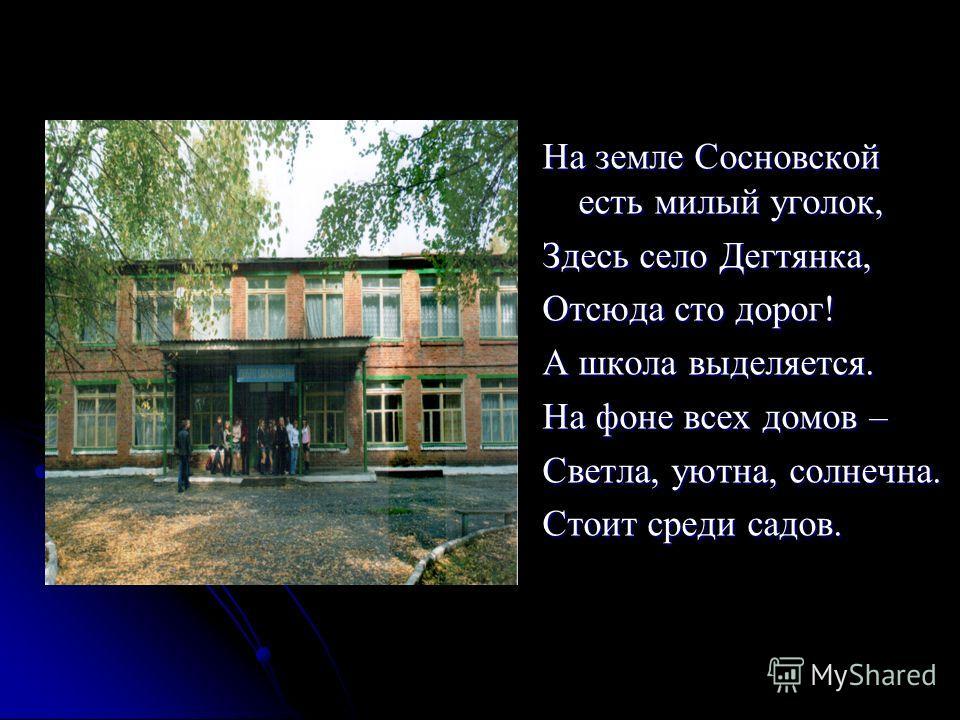 Школа в моей судьбе На земле Сосновской есть милый уголок, Здесь село Дегтянка, Отсюда сто дорог! А школа выделяется. На фоне всех домов – Светла, уютна, солнечна. Стоит среди садов.