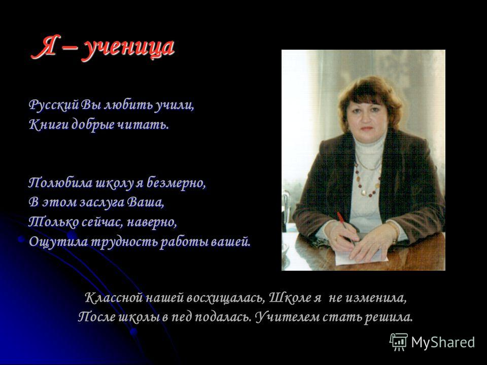 Я – ученица Русский Вы любить учили, Книги добрые читать. Полюбила школу я безмерно, В этом заслуга Ваша, Только сейчас, наверно, Ощутила трудность работы вашей. Классной нашей восхищалась, Школе я не изменила, После школы в пед подалась. Учителем ст