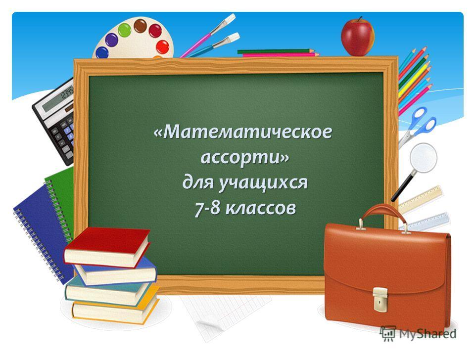 «Математическое ассорти» ассорти» для учащихся для учащихся 7-8 классов 7-8 классов