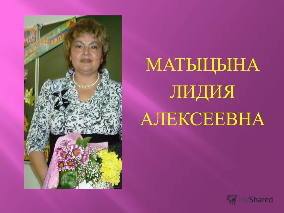 МАТЫЦЫНА ЛИДИЯ АЛЕКСЕЕВНА