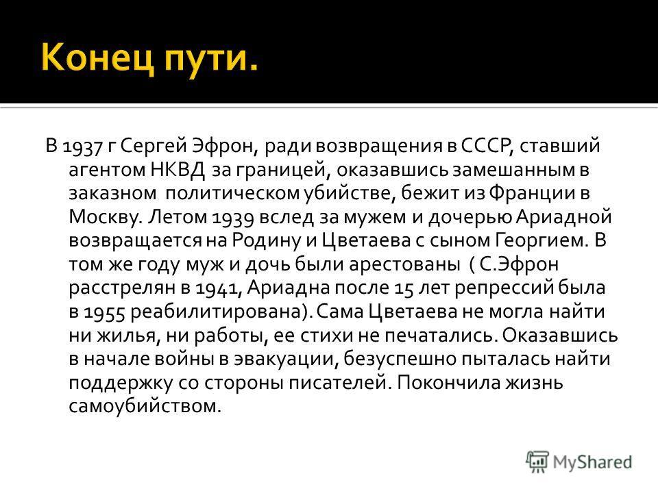 В 1937 г Сергей Эфрон, ради возвращения в СССР, ставший агентом НКВД за границей, оказавшись замешанным в заказном политическом убийстве, бежит из Франции в Москву. Летом 1939 вслед за мужем и дочерью Ариадной возвращается на Родину и Цветаева с сыно