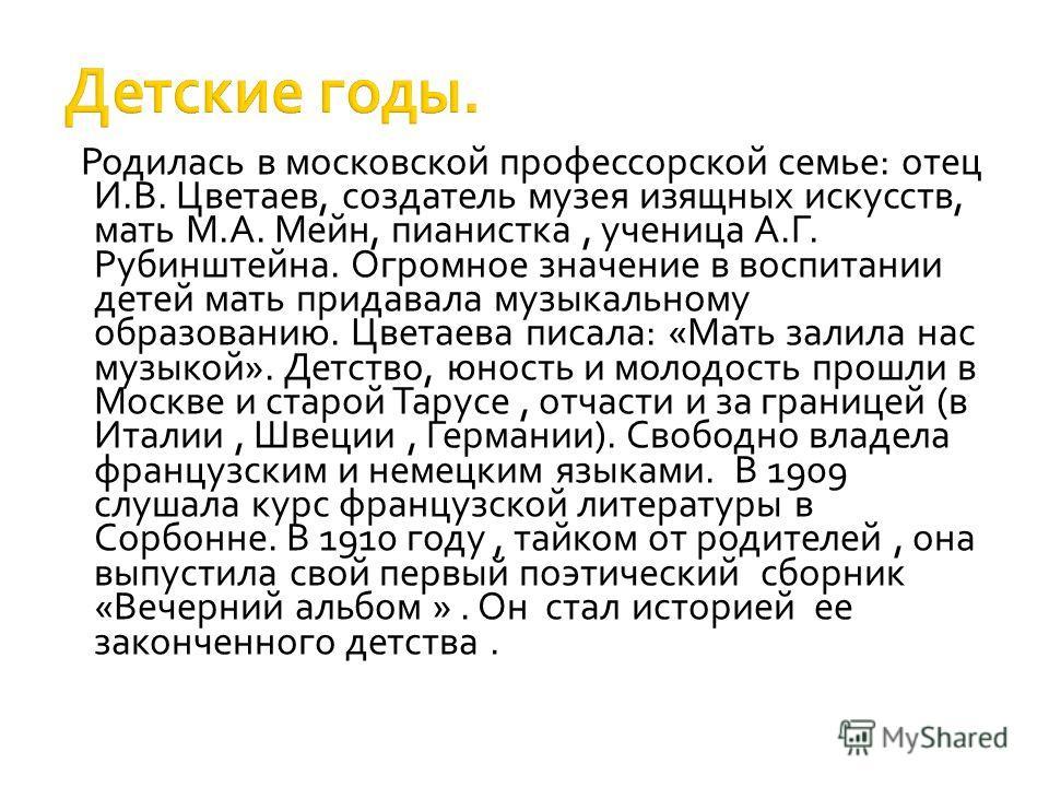 Родилась в московской профессорской семье: отец И.В. Цветаев, создатель музея изящных искусств, мать М.А. Мейн, пианистка, ученица А.Г. Рубинштейна. Огромное значение в воспитании детей мать придавала музыкальному образованию. Цветаева писала: «Мать