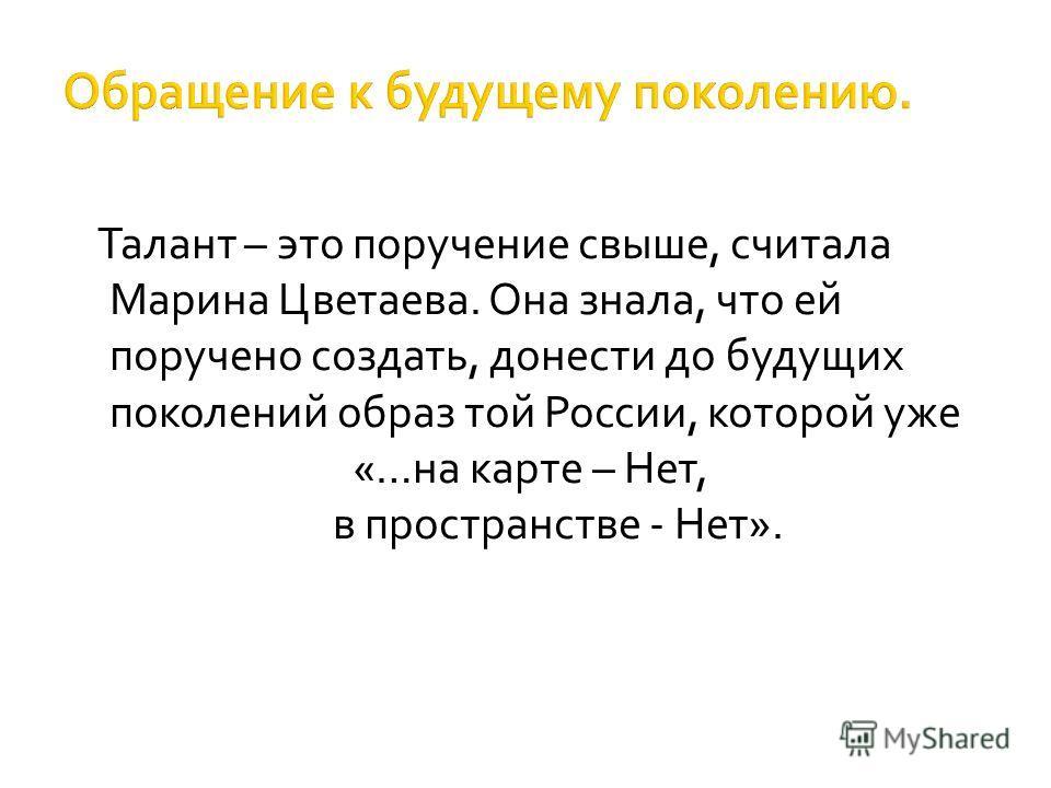 Талант – это поручение свыше, считала Марина Цветаева. Она знала, что ей поручено создать, донести до будущих поколений образ той России, которой уже «…на карте – Нет, в пространстве - Нет».