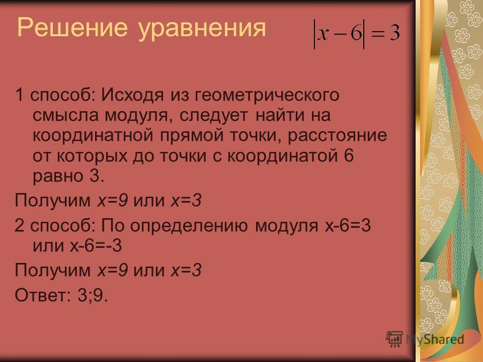 Решение уравнения 1 способ: Исходя из геометрического смысла модуля, следует найти на координатной прямой точки, расстояние от которых до точки с координатой 6 равно 3. Получим x=9 или x=3 2 способ: По определению модуля x-6=3 или x-6=-3 Получим x=9