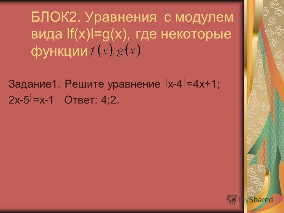 БЛОК2. Уравнения с модулем вида If(x)I=g(x), где некоторые функции Задание1. Решите уравнение x-4 =4x+1; 2x-5 =x-1 Ответ: 4;2.