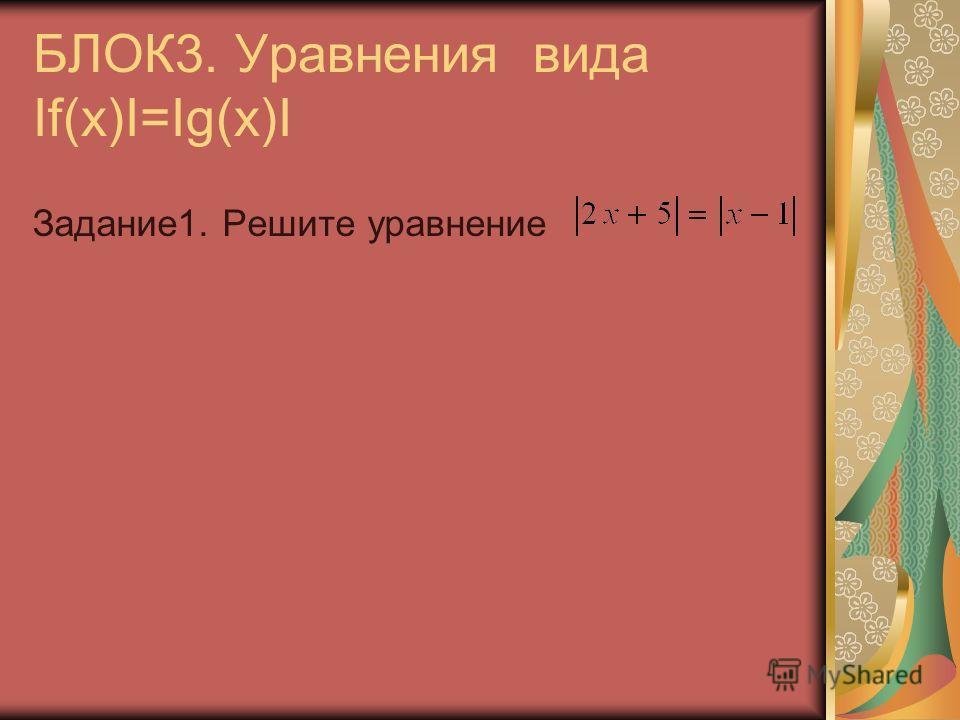 БЛОК3. Уравнения вида If(x)I=Ig(x)I Задание1. Решите уравнение