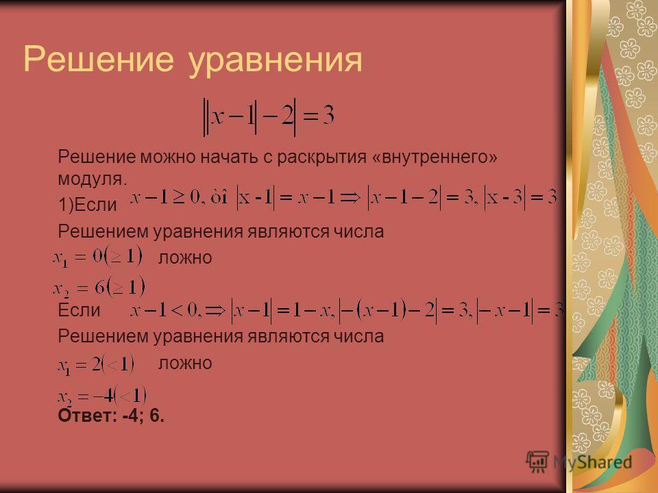 Решение уравнения Решение можно начать с раскрытия «внутреннего» модуля. 1)Если Решением уравнения являются числа ложно Если Решением уравнения являются числа ложно Ответ: -4; 6.