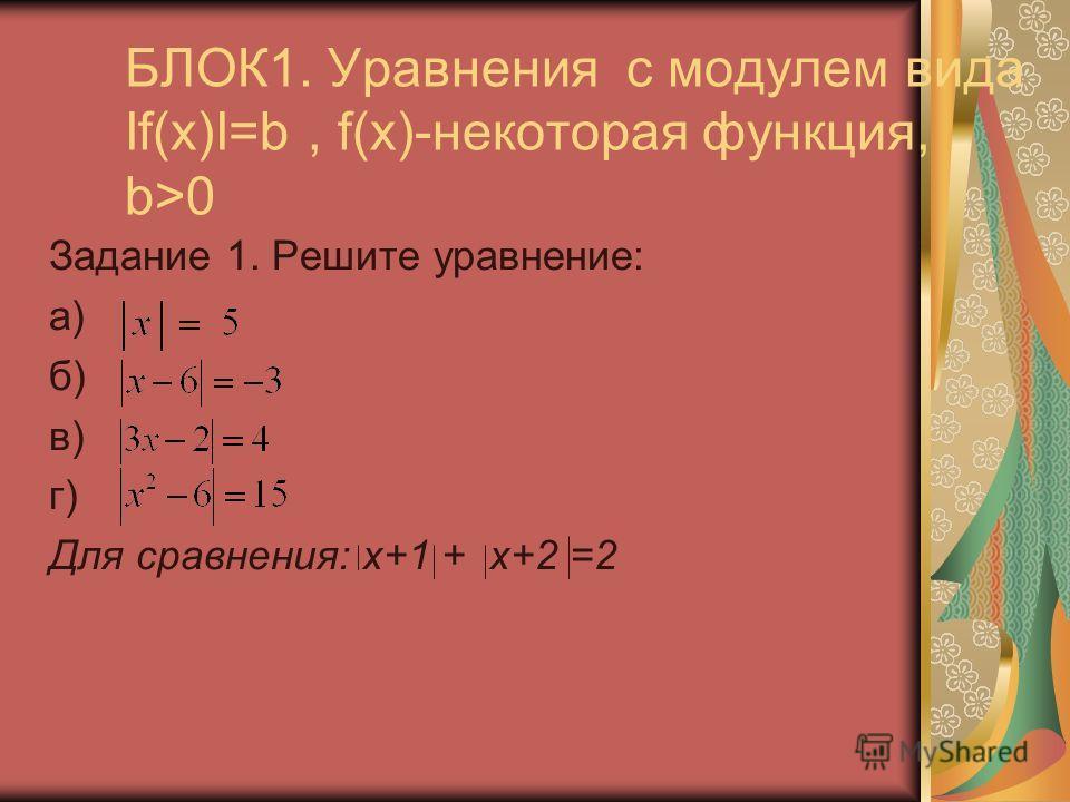 БЛОК1. Уравнения с модулем вида If(x)I=b, f(x)-некоторая функция, b>0 Задание 1. Решите уравнение: а) б) в) г) Для сравнения: х+1 + х+2 =2