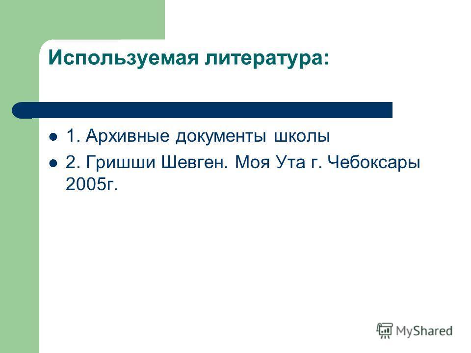 Используемая литература: 1. Архивные документы школы 2. Гришши Шевген. Моя Ута г. Чебоксары 2005г.