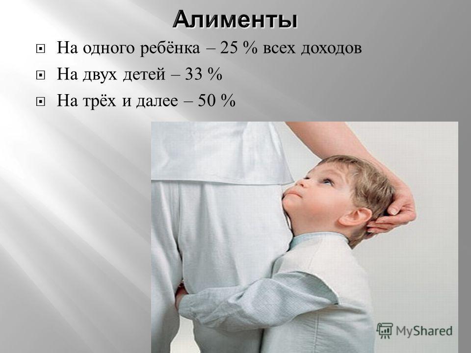 На одного ребёнка – 25 % всех доходов На двух детей – 33 % На трёх и далее – 50 %