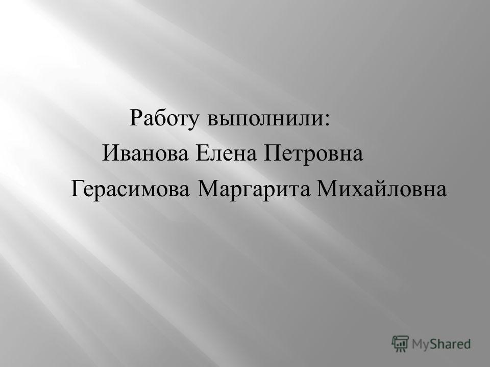 Работу выполнили : Иванова Елена Петровна Герасимова Маргарита Михайловна