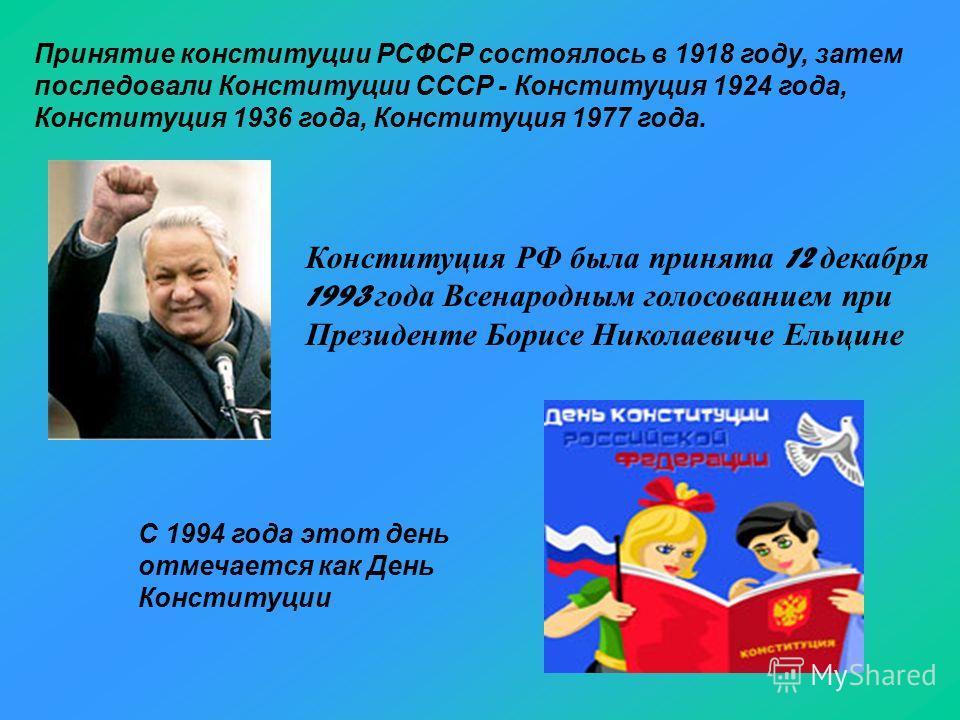 Конституция РФ была принята 12 декабря 1993 года Всенародным голосованием при Президенте Борисе Николаевиче Ельцине Принятие конституции РСФСР состоялось в 1918 году, затем последовали Конституции СССР - Конституция 1924 года, Конституция 1936 года,
