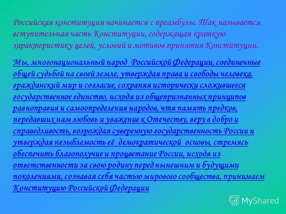 Российская конституция начинается с преамбулы. Так называется вступительная часть Конституции, содержащая краткую характеристику целей, условий и мотивов принятия Конституции. Мы, многонациональный народ Российской Федерации, соединенные общей судьбо